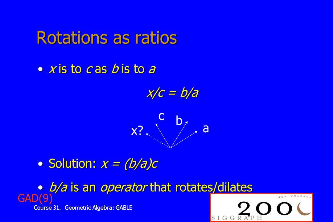 Course 31. Geometric Algebra: GABLE Rotations as ratios x is to c as b is to ax is to c as b is to a x/c = b/a Solution: x = (b/a)cSolution: x = (b/a)
