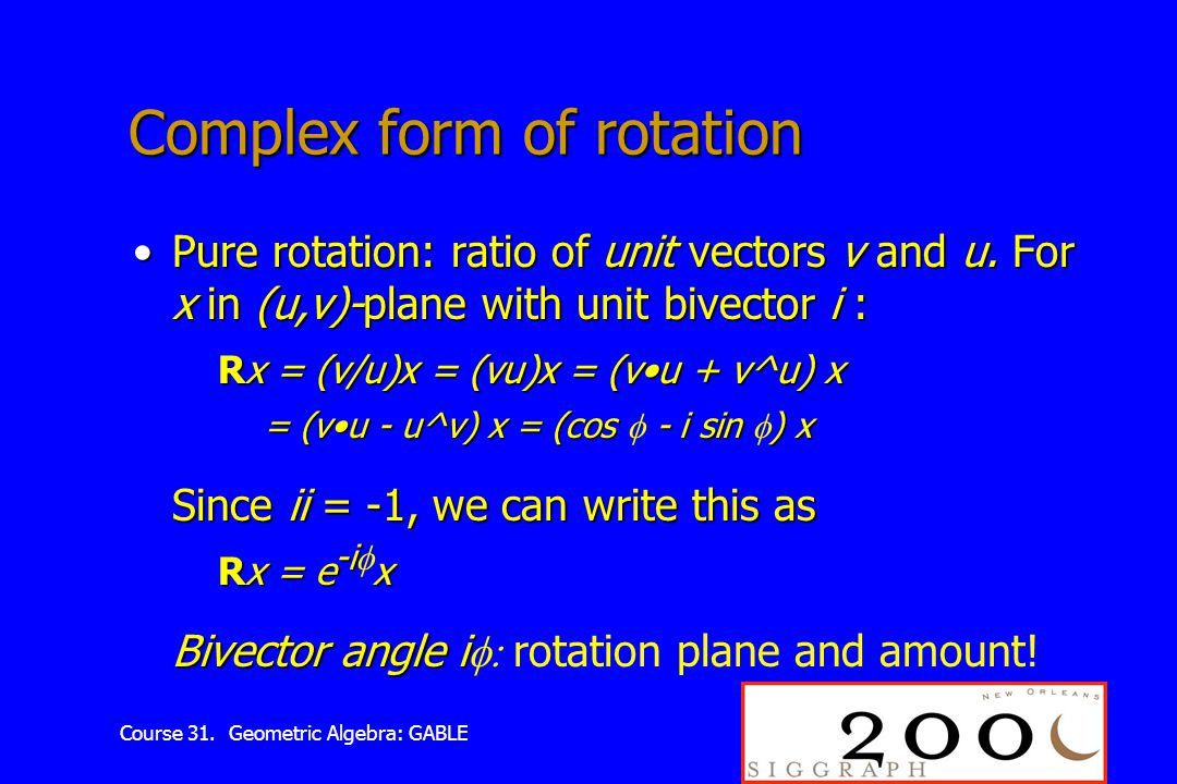 Course 31. Geometric Algebra: GABLE Complex form of rotation Pure rotation: ratio of unit vectors v and u. For x in (u,v)-plane with unit bivector i :