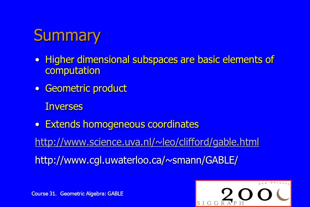 Course 31. Geometric Algebra: GABLE Summary Higher dimensional subspaces are basic elements of computationHigher dimensional subspaces are basic eleme