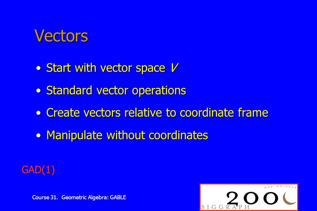 Course 31. Geometric Algebra: GABLE Vectors Start with vector space VStart with vector space V Standard vector operationsStandard vector operations Cr