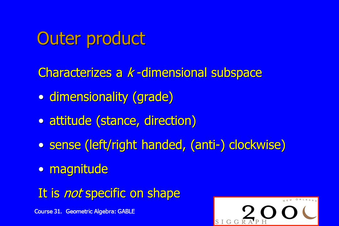 Course 31. Geometric Algebra: GABLE Outer product Characterizes a k -dimensional subspace dimensionality (grade)dimensionality (grade) attitude (stanc