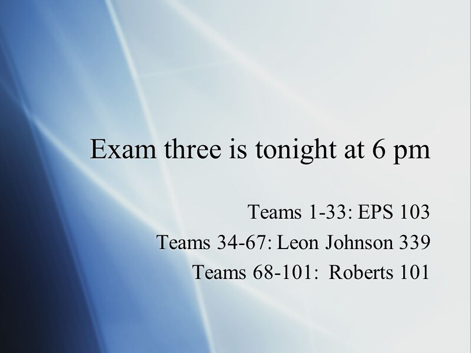 Exam three is tonight at 6 pm Teams 1-33: EPS 103 Teams 34-67: Leon Johnson 339 Teams 68-101: Roberts 101 Teams 1-33: EPS 103 Teams 34-67: Leon Johnson 339 Teams 68-101: Roberts 101