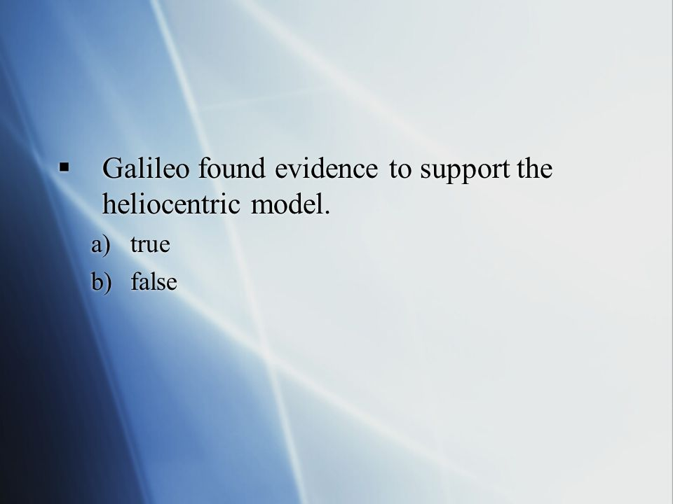  Galileo found evidence to support the heliocentric model.