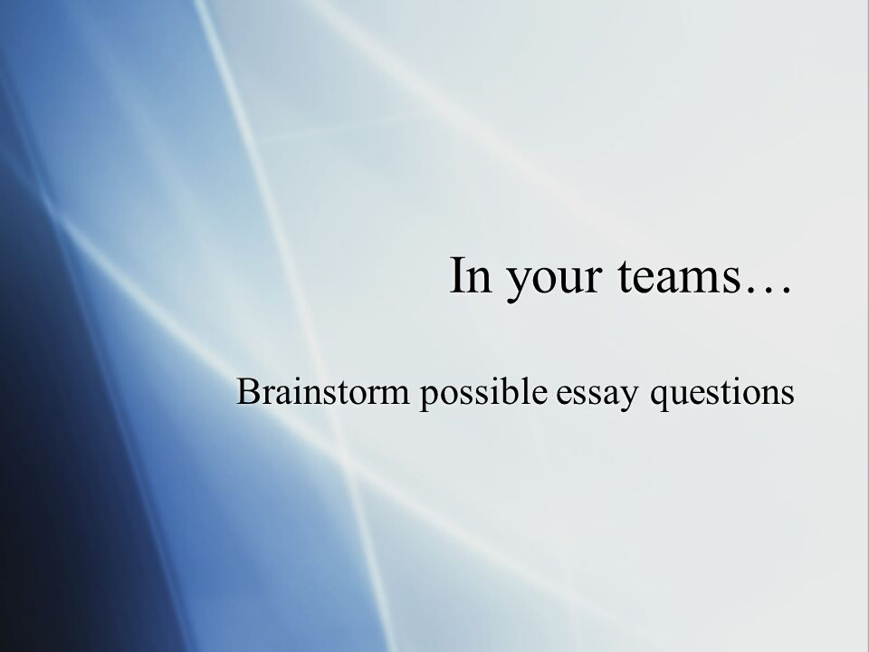 In your teams… Brainstorm possible essay questions