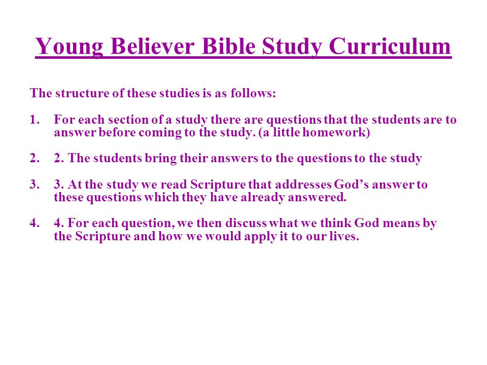 Young Believer Bible Study Curriculum The structure of these studies is as follows: 1.For each section of a study there are questions that the students are to answer before coming to the study.