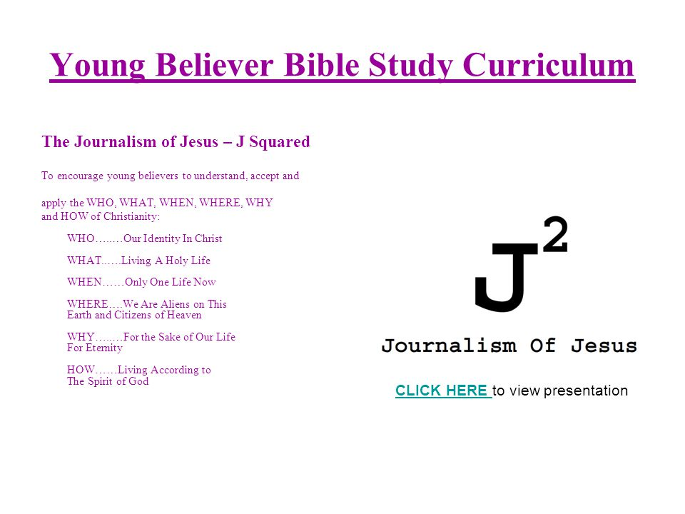 Young Believer Bible Study Curriculum The Journalism of Jesus – J Squared To encourage young believers to understand, accept and apply the WHO, WHAT, WHEN, WHERE, WHY and HOW of Christianity: WHO…..…Our Identity In Christ WHAT..….Living A Holy Life WHEN……Only One Life Now WHERE….We Are Aliens on This Earth and Citizens of Heaven WHY…..…For the Sake of Our Life For Eternity HOW……Living According to The Spirit of God CLICK HERE CLICK HERE to view presentation