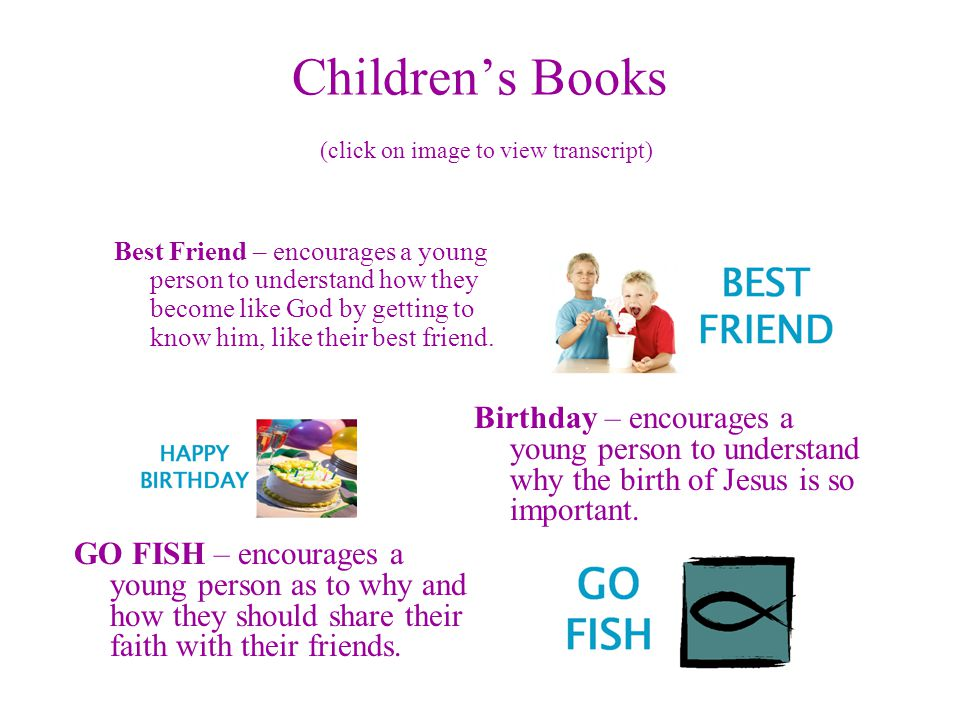 Children's Books (click on image to view transcript) Best Friend – encourages a young person to understand how they become like God by getting to know him, like their best friend.