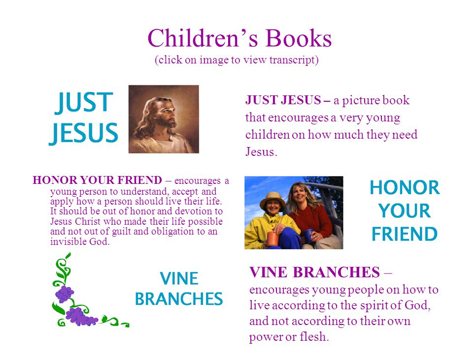 Children's Books (click on image to view transcript) JUST JESUS – a picture book that encourages a very young children on how much they need Jesus.