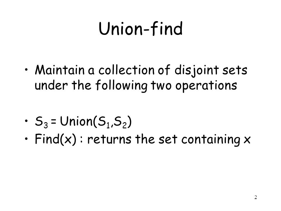 2 Maintain a collection of disjoint sets under the following two operations S 3 = Union(S 1,S 2 ) Find(x) : returns the set containing x