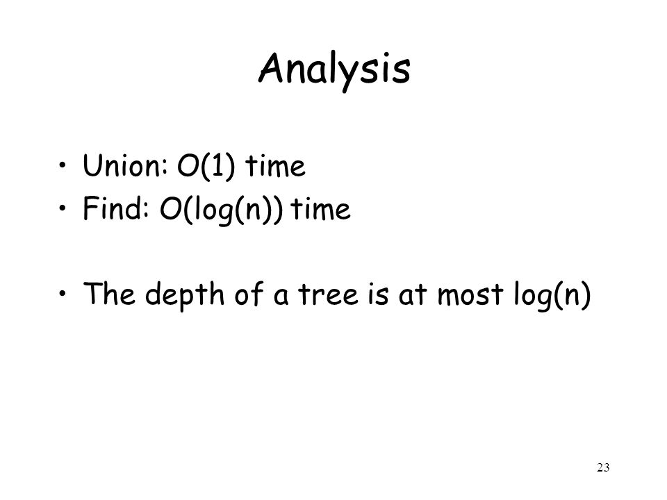 23 Analysis Union: O(1) time Find: O(log(n)) time The depth of a tree is at most log(n)