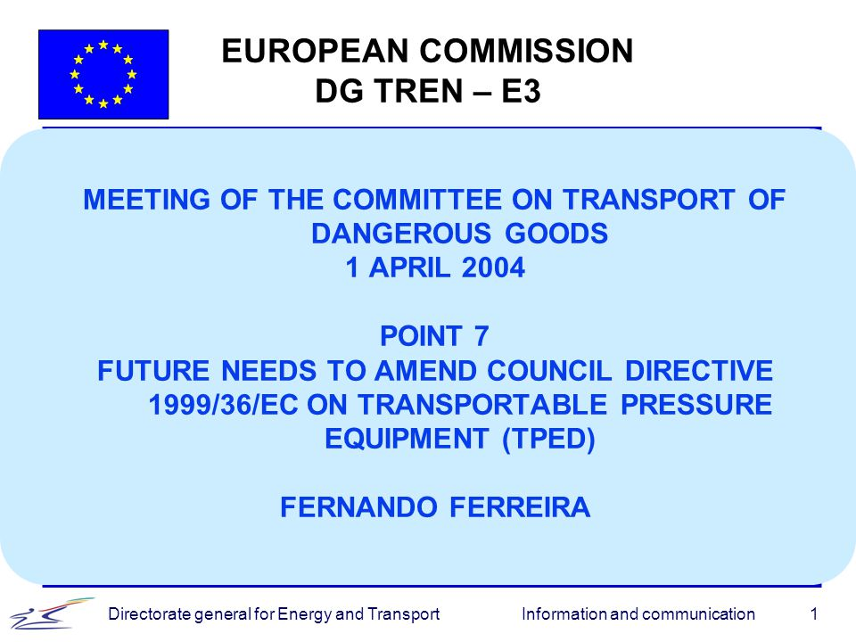 Information and communicationDirectorate general for Energy and Transport1 EUROPEAN COMMISSION DG TREN – E3 MEETING OF THE COMMITTEE ON TRANSPORT OF D