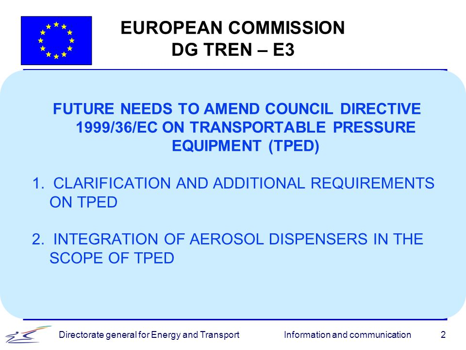 Information and communicationDirectorate general for Energy and Transport2 EUROPEAN COMMISSION DG TREN – E3 FUTURE NEEDS TO AMEND COUNCIL DIRECTIVE 19