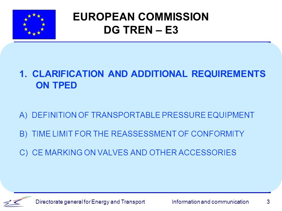 Information and communicationDirectorate general for Energy and Transport4 EUROPEAN COMMISSION DG TREN – E3 A) DEFINITION OF TRANSPORTABLE PRESSURE EQUIPMENT l The receptacles list in brackets in Article 2(1) is considered as non-exhaustive by the Legal Service l To avoid future misinterpretations, we propose to add such as in the beginning of the list and gas cartridges and MEGC to the list