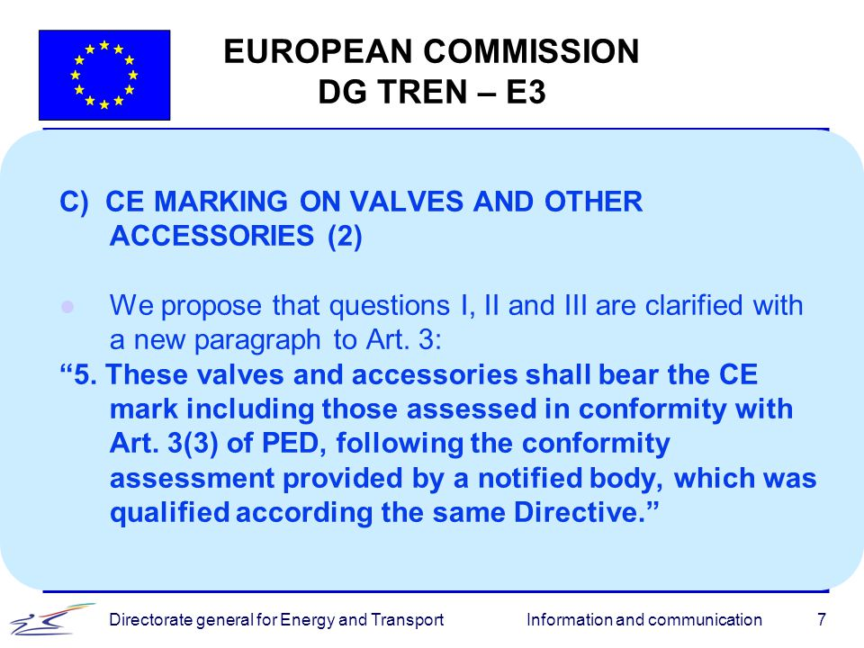 Information and communicationDirectorate general for Energy and Transport7 EUROPEAN COMMISSION DG TREN – E3 C) CE MARKING ON VALVES AND OTHER ACCESSOR