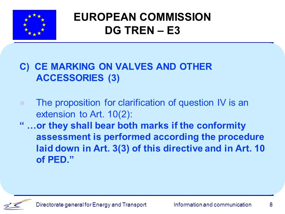 Information and communicationDirectorate general for Energy and Transport8 EUROPEAN COMMISSION DG TREN – E3 C) CE MARKING ON VALVES AND OTHER ACCESSOR