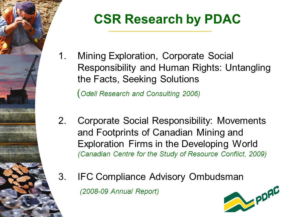 CSR Research by PDAC 1.Mining Exploration, Corporate Social Responsibility and Human Rights: Untangling the Facts, Seeking Solutions ( Odell Research and Consulting 2006) 2.Corporate Social Responsibility: Movements and Footprints of Canadian Mining and Exploration Firms in the Developing World (Canadian Centre for the Study of Resource Conflict, 2009) 3.IFC Compliance Advisory Ombudsman (2008-09 Annual Report)
