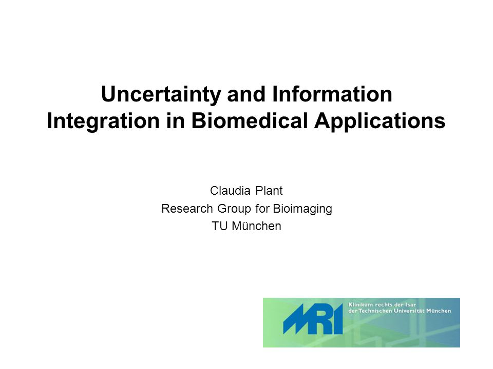 Uncertainty and Information Integration in Biomedical Applications Claudia Plant Research Group for Bioimaging TU München