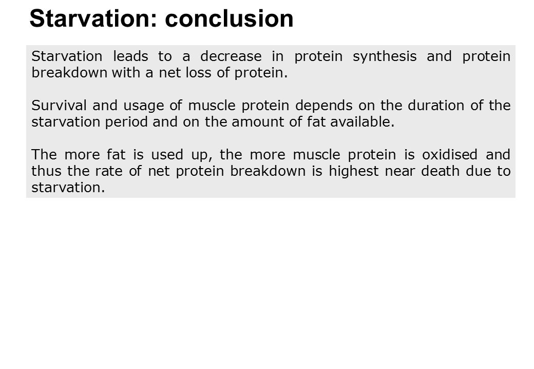 Starvation: conclusion Starvation leads to a decrease in protein synthesis and protein breakdown with a net loss of protein. Survival and usage of mus