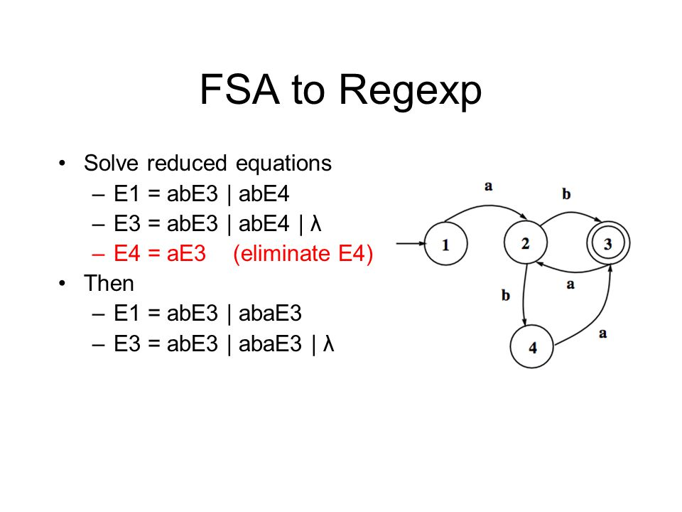 FSA to Regexp Solve reduced equations –E1 = abE3 | abE4 –E3 = abE3 | abE4 | λ –E4 = aE3 (eliminate E4) Then –E1 = abE3 | abaE3 –E3 = abE3 | abaE3 | λ