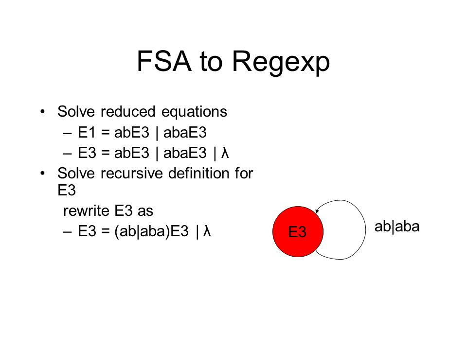 FSA to Regexp Solve reduced equations –E1 = abE3 | abaE3 –E3 = abE3 | abaE3 | λ Solve recursive definition for E3 rewrite E3 as –E3 = (ab|aba)E3 | λ E3 ab|aba