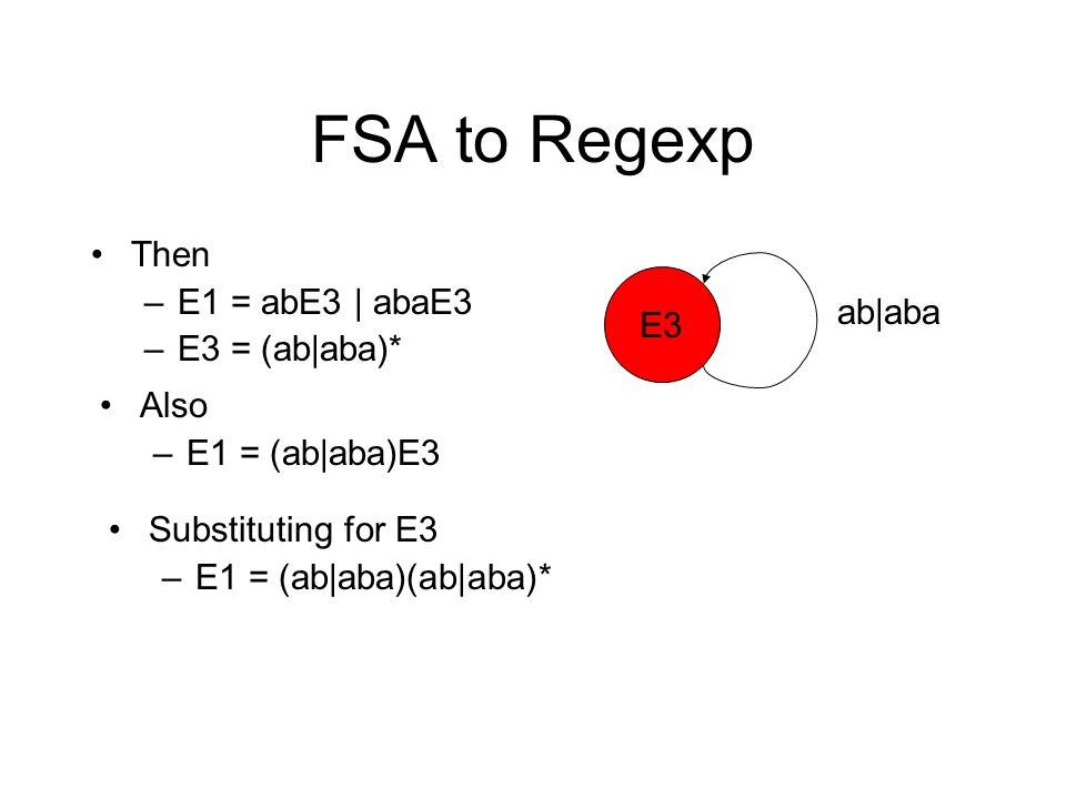 FSA to Regexp Then –E1 = abE3 | abaE3 –E3 = (ab|aba)* E3 ab|aba Also –E1 = (ab|aba)E3 Substituting for E3 –E1 = (ab|aba)(ab|aba)*