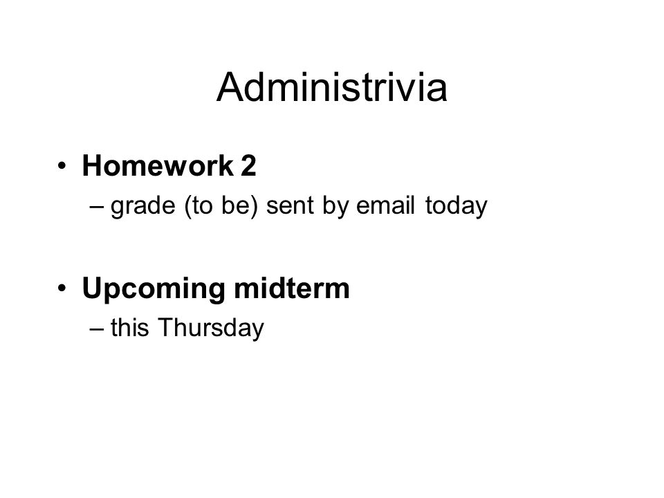 Administrivia Homework 2 –grade (to be) sent by email today Upcoming midterm –this Thursday