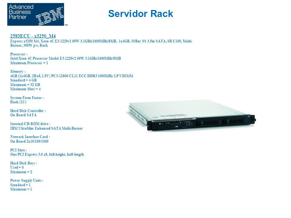 Servidor Rack 2583ECU - x3250_M4 Express x3250 M4, Xeon 4C E3-1220v2 69W 3.1GHz/1600MHz/8MB, 1x4GB, O/Bay SS 3.5in SATA, SR C100, Multi- Burner, 300W p/s, Rack Processor : Intel Xeon 4C Processor Model E3-1220v2 69W 3.1GHz/1600MHz/8MB Maximum Processor = 1 Memory : 4GB (1x4GB, 2Rx8, 1.5V) PC3-12800 CL11 ECC DDR3 1600MHz LP UDIMM Standard = 4 GB Maximum = 32 GB Maximum Slots = 4 System Form Factor : Rack (1U) Hard Disk Controller : On Board SATA Internal CD-ROM drive : IBM UltraSlim Enhanced SATA Multi-Burner Network Interface Card : On Board 2x10/100/1000 PCI Slots : One PCI Express 3.0 x8, full-height, half-length Hard Disk Bays : Used = 0 Maximum = 2 Power Supply Units : Standard = 1 Maximum = 1
