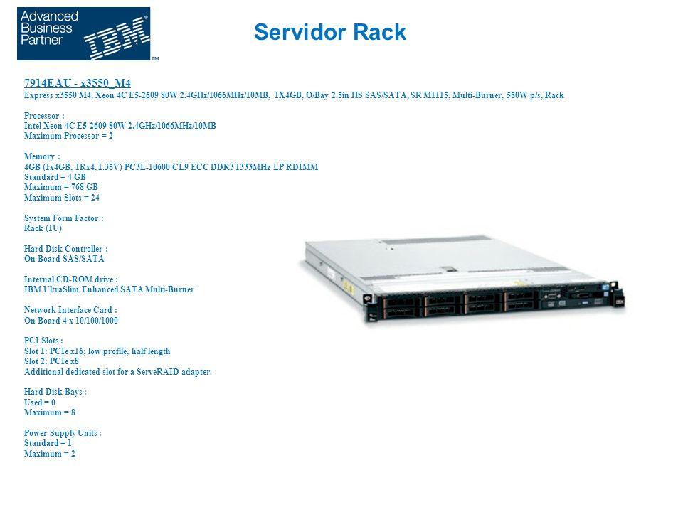 Servidor Rack 7914EAU - x3550_M4 Express x3550 M4, Xeon 4C E5-2609 80W 2.4GHz/1066MHz/10MB, 1X4GB, O/Bay 2.5in HS SAS/SATA, SR M1115, Multi-Burner, 550W p/s, Rack Processor : Intel Xeon 4C E5-2609 80W 2.4GHz/1066MHz/10MB Maximum Processor = 2 Memory : 4GB (1x4GB, 1Rx4, 1.35V) PC3L-10600 CL9 ECC DDR3 1333MHz LP RDIMM Standard = 4 GB Maximum = 768 GB Maximum Slots = 24 System Form Factor : Rack (1U) Hard Disk Controller : On Board SAS/SATA Internal CD-ROM drive : IBM UltraSlim Enhanced SATA Multi-Burner Network Interface Card : On Board 4 x 10/100/1000 PCI Slots : Slot 1: PCIe x16; low profile, half length Slot 2: PCIe x8 Additional dedicated slot for a ServeRAID adapter.