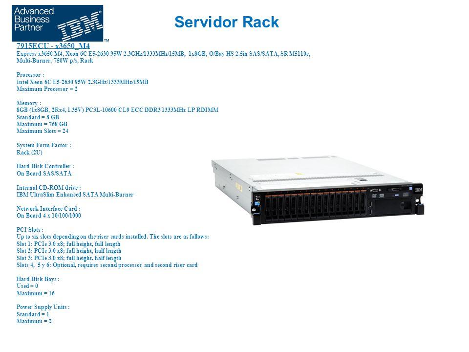 Servidor Rack 7915ECU - x3650_M4 Express x3650 M4, Xeon 6C E5-2630 95W 2.3GHz/1333MHz/15MB, 1x8GB, O/Bay HS 2.5in SAS/SATA, SR M5110e, Multi-Burner, 750W p/s, Rack Processor : Intel Xeon 6C E5-2630 95W 2.3GHz/1333MHz/15MB Maximum Processor = 2 Memory : 8GB (1x8GB, 2Rx4, 1.35V) PC3L-10600 CL9 ECC DDR3 1333MHz LP RDIMM Standard = 8 GB Maximum = 768 GB Maximum Slots = 24 System Form Factor : Rack (2U) Hard Disk Controller : On Board SAS/SATA Internal CD-ROM drive : IBM UltraSlim Enhanced SATA Multi-Burner Network Interface Card : On Board 4 x 10/100/1000 PCI Slots : Up to six slots depending on the riser cards installed.