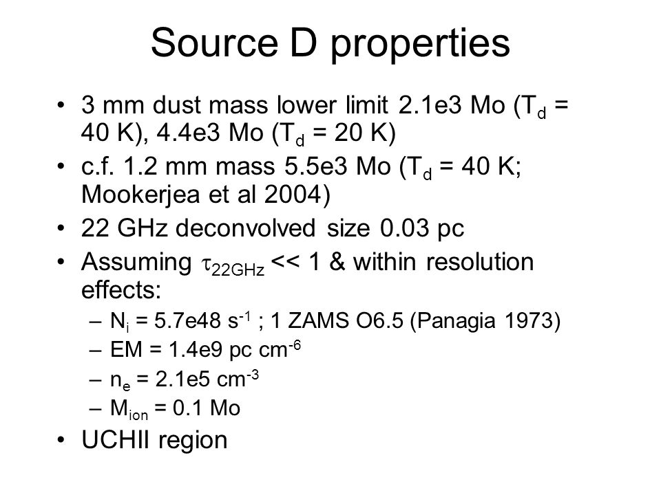 Source D properties 3 mm dust mass lower limit 2.1e3 Mo (T d = 40 K), 4.4e3 Mo (T d = 20 K) c.f. 1.2 mm mass 5.5e3 Mo (T d = 40 K; Mookerjea et al 200