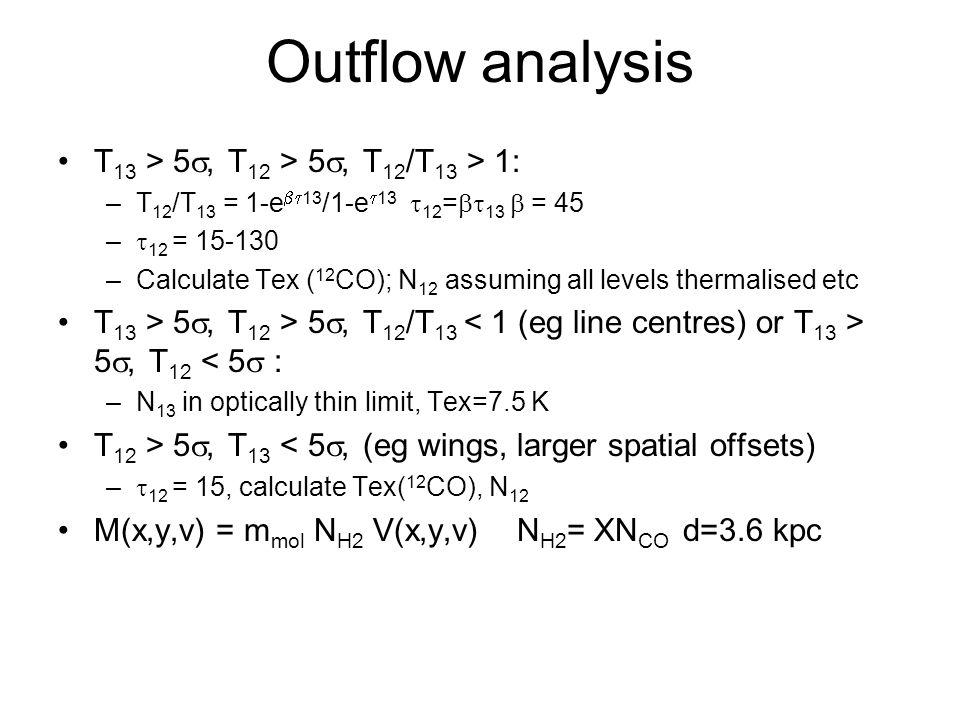 Outflow analysis T 13 > 5 , T 12 > 5 , T 12 /T 13 > 1: –T 12 /T 13 = 1-e  13 /1-e  13  12 =  13  = 45 –  12 = 15-130 –Calculate Tex ( 12 CO); N 12 assuming all levels thermalised etc T 13 > 5 , T 12 > 5 , T 12 /T 13 5 , T 12 < 5  : –N 13 in optically thin limit, Tex=7.5 K T 12 > 5 , T 13 < 5 , (eg wings, larger spatial offsets) –  12 = 15, calculate Tex( 12 CO), N 12 M(x,y,v) = m mol N H2 V(x,y,v) N H2 = XN CO d=3.6 kpc