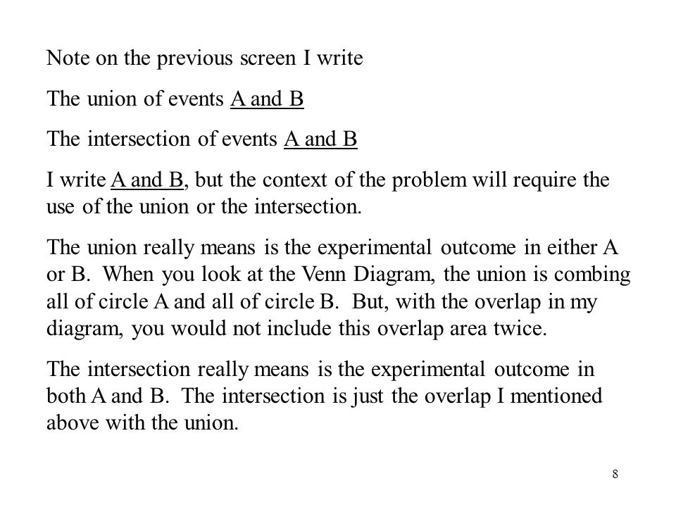 8 Note on the previous screen I write The union of events A and B The intersection of events A and B I write A and B, but the context of the problem will require the use of the union or the intersection.