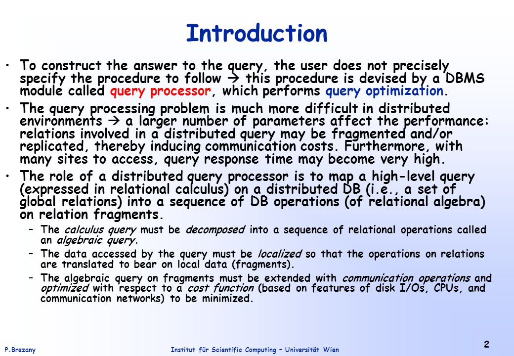 Institut für Scientific Computing – Universität WienP.Brezany 23 Query Decomposition - 4.Rewriting The last step of query decomposition rewrites the query in relational algebra – in two substeps: (1) straighforward transformation of the query from relational calculus into relational algebra (2) restructuring of the relational algebra query to improve performance.