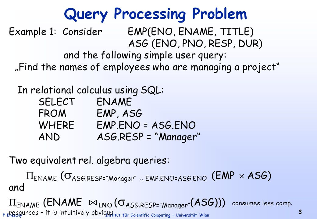 """Institut für Scientific Computing – Universität WienP.Brezany 14 Normalization (cont.) """"Find the names of employees who have been working on project P1 for 12 or 24 months SELECTENAME FROMEMP, ASG WHEREEMP.ENO = ASG.ENO ANDASG.PNO = P1 AND DUR = 12 OR DUR = 24 -------------------------------------------- The qualification in conjunctive normal form is EMP.ENO = ASG.ENO  ASG.PNO = P1  (DUR = 12  DUR = 24) and in disjunctive normal form: (EMP.ENO = ASG.ENO  ASG.PNO = P1  DUR = 12)  (EMP.ENO = ASG.ENO  ASG.PNO = P1  DUR = 24) In the latter form, treating the two conjunctions may lead to redundant work if common subexpressions are not eliminated."""