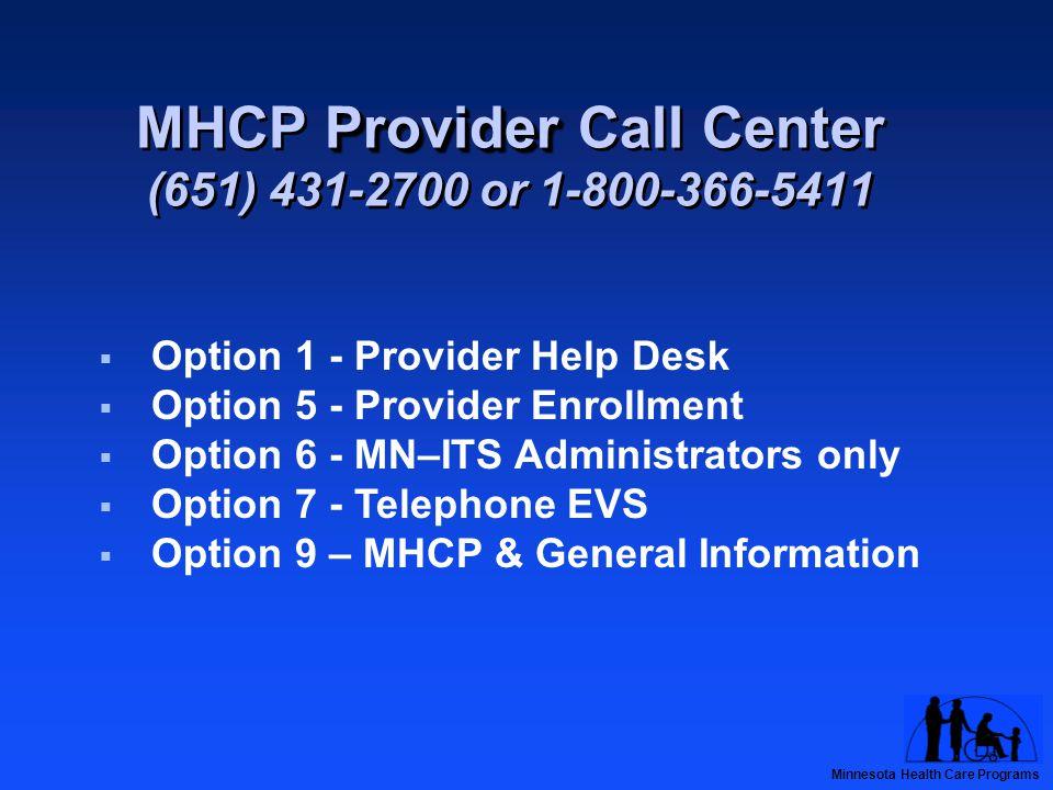 Minnesota Health Care Programs Provider MHCP Provider Call Center (651) 431-2700 or 1-800-366-5411  Option 1 - Provider Help Desk  Option 5 - Provider Enrollment  Option 6 - MN–ITS Administrators only  Option 7 - Telephone EVS  Option 9 – MHCP & General Information
