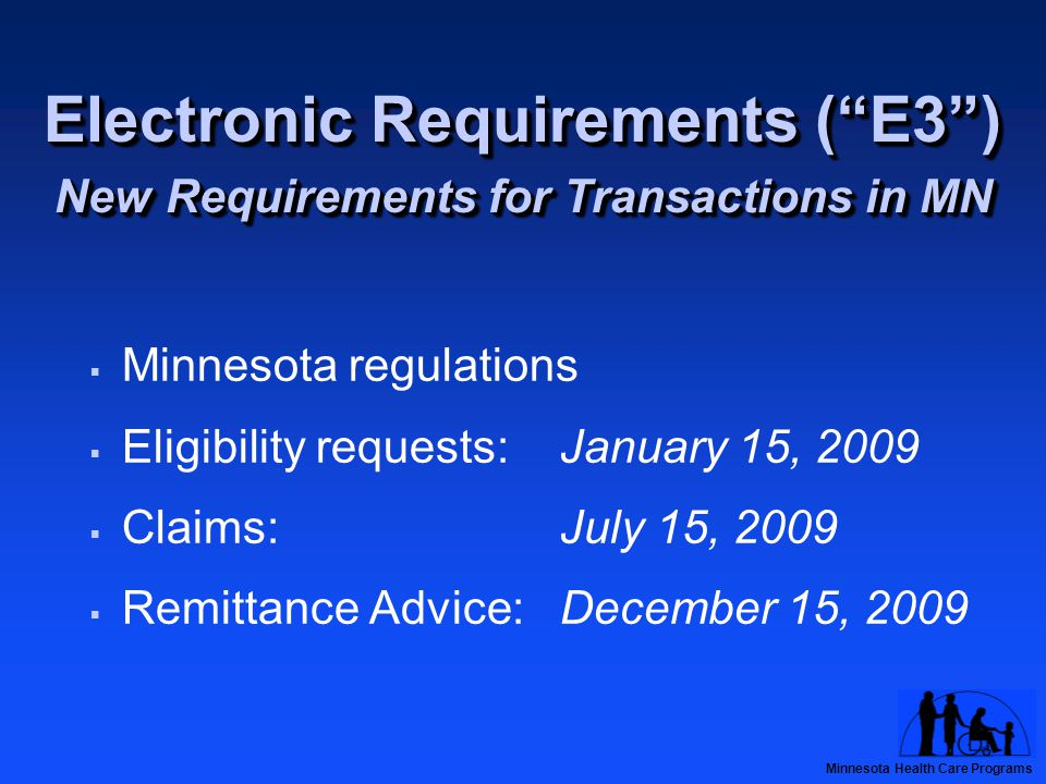 Minnesota Health Care Programs Electronic Requirements ( E3 ) New Requirements for Transactions in MN  Minnesota regulations  Eligibility requests: January 15, 2009  Claims: July 15, 2009  Remittance Advice: December 15, 2009