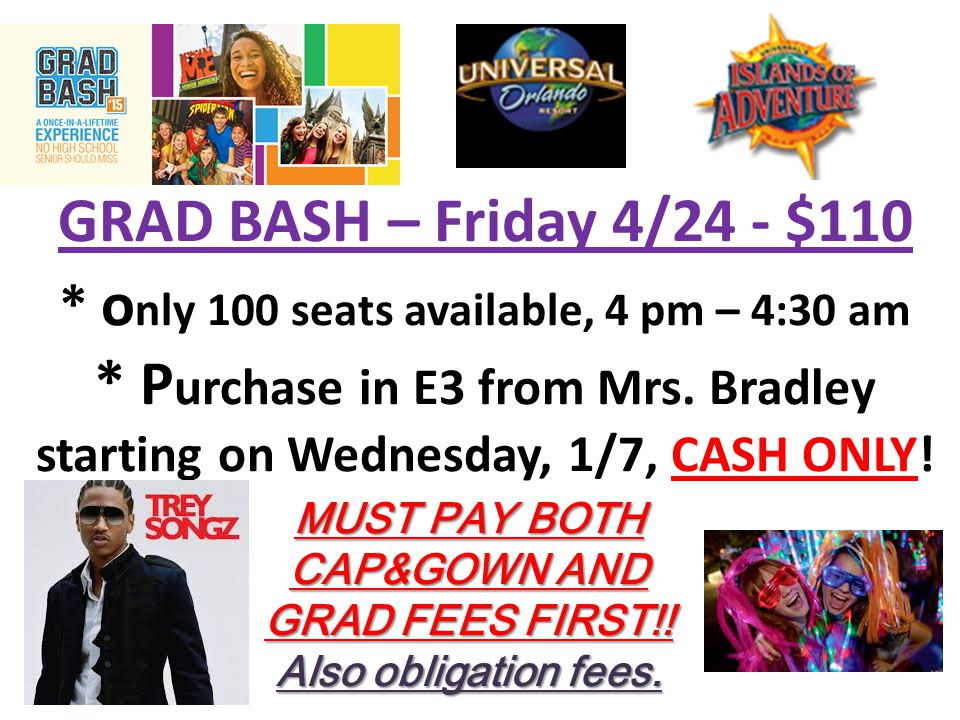 GRAD BASH – Friday 4/24 - $110 * o nly 100 seats available, 4 pm – 4:30 am * P urchase in E3 from Mrs.