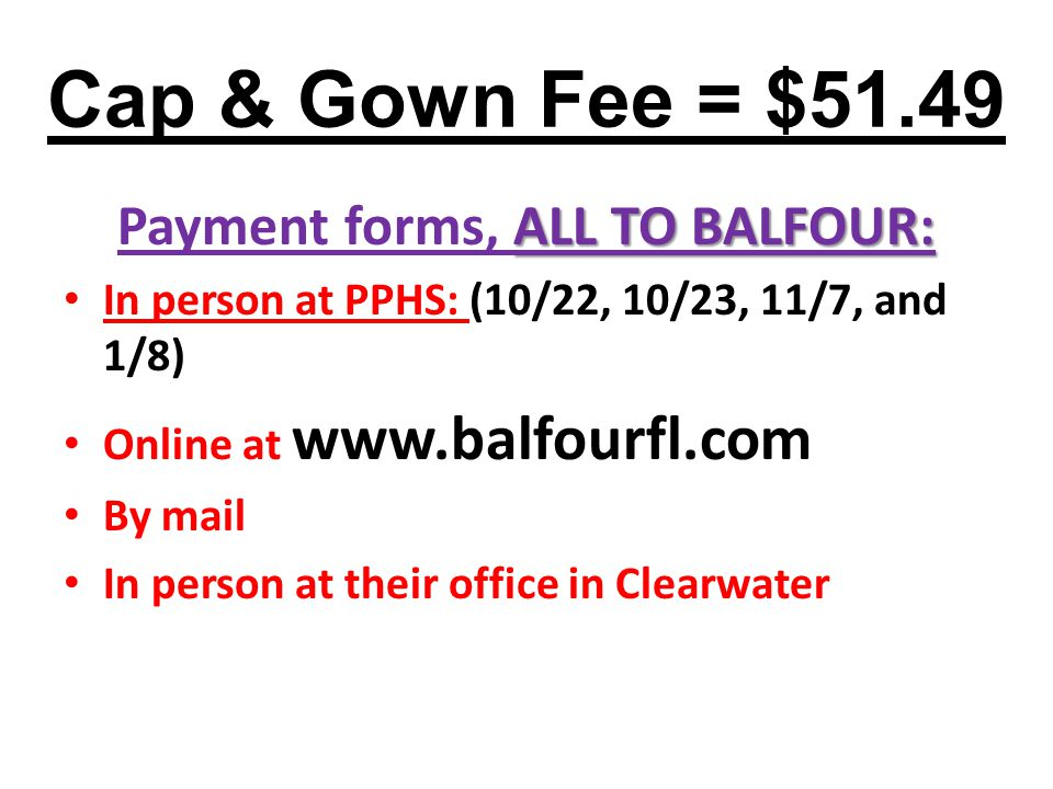 Cap & Gown Fee = $51.49 ALL TO BALFOUR: Payment forms, ALL TO BALFOUR: In person at PPHS: (10/22, 10/23, 11/7, and 1/8) Online at www.balfourfl.com By mail In person at their office in Clearwater