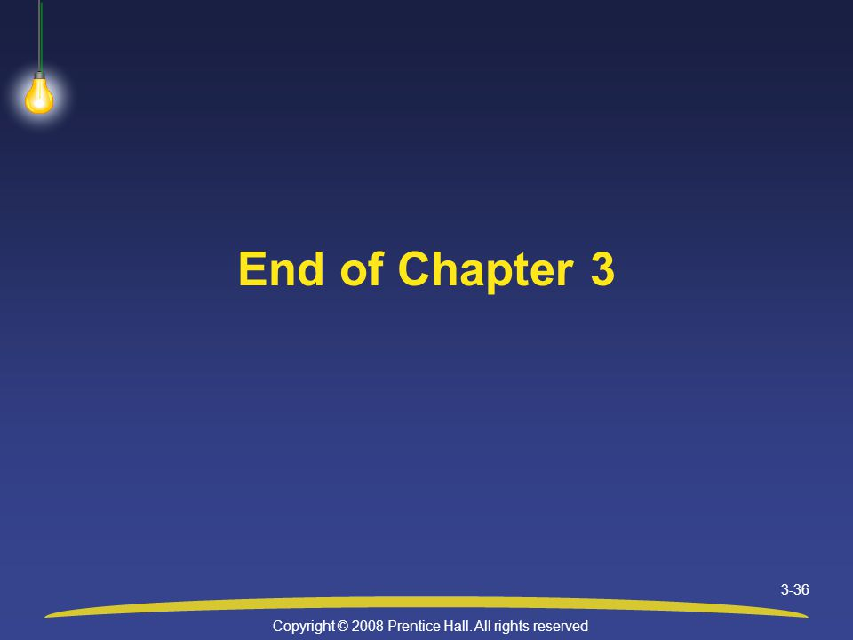 Copyright © 2008 Prentice Hall. All rights reserved 3-36 End of Chapter 3