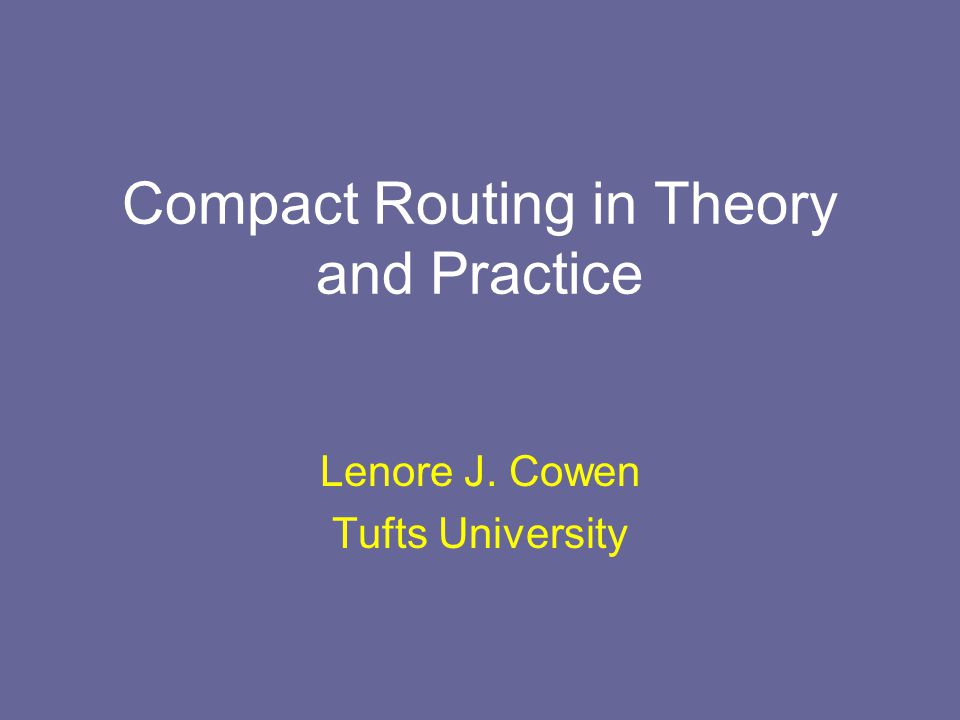 Compact Routing in Theory and Practice Lenore J. Cowen Tufts University