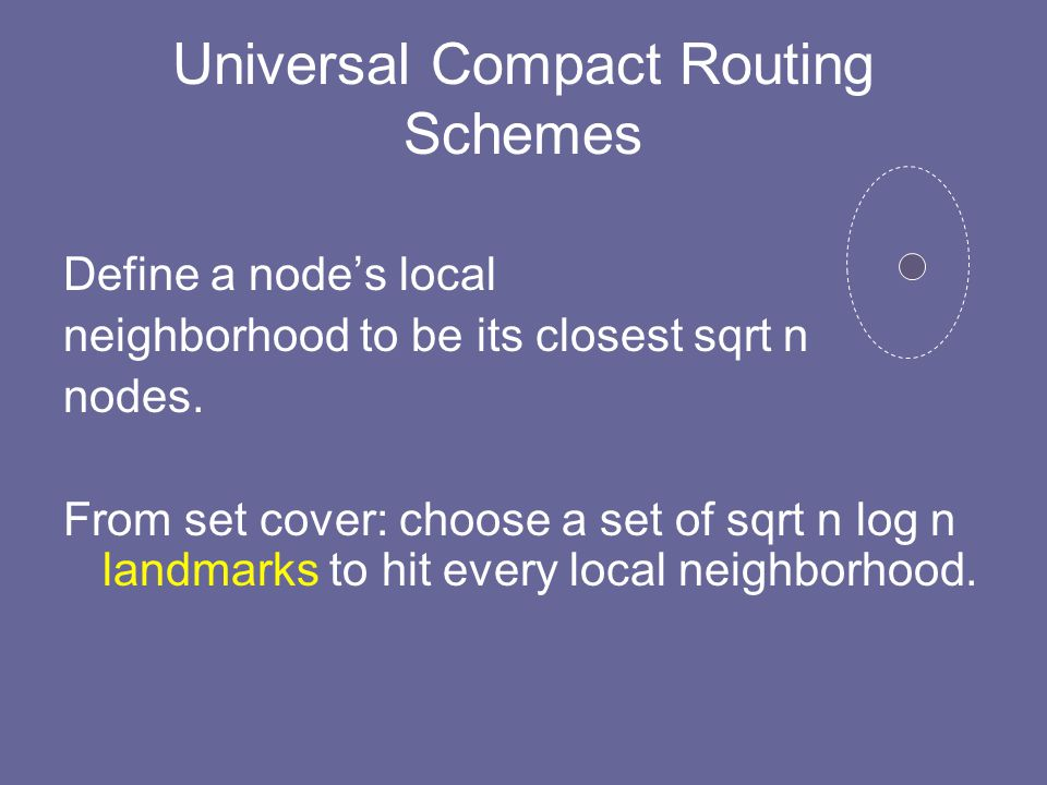 Universal Compact Routing Schemes Define a node's local neighborhood to be its closest sqrt n nodes.