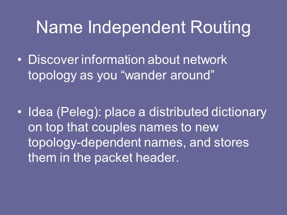 Name Independent Routing Discover information about network topology as you wander around Idea (Peleg): place a distributed dictionary on top that couples names to new topology-dependent names, and stores them in the packet header.