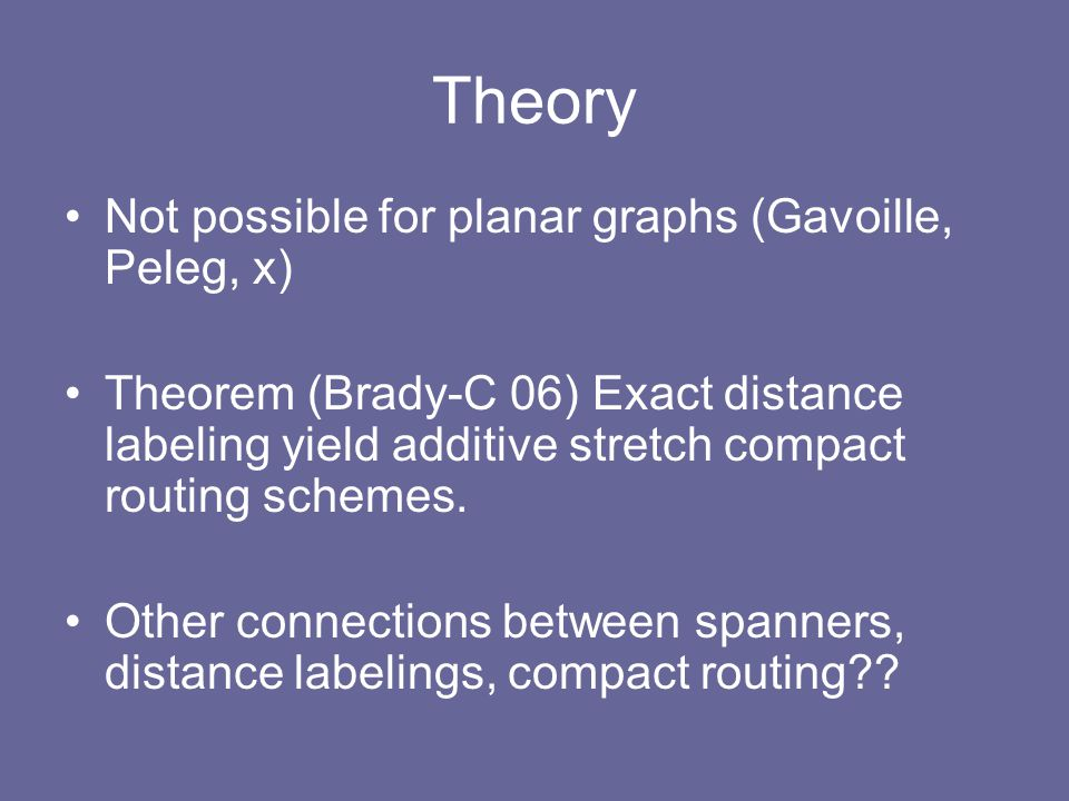 Theory Not possible for planar graphs (Gavoille, Peleg, x) Theorem (Brady-C 06) Exact distance labeling yield additive stretch compact routing schemes.