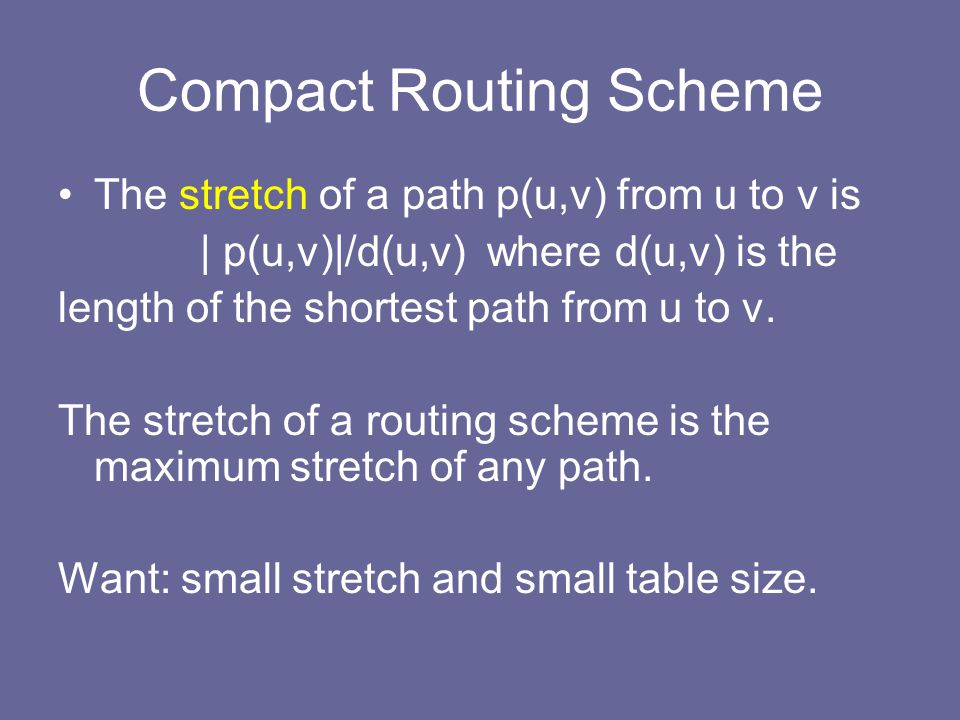Compact Routing Scheme The stretch of a path p(u,v) from u to v is | p(u,v)|/d(u,v) where d(u,v) is the length of the shortest path from u to v.