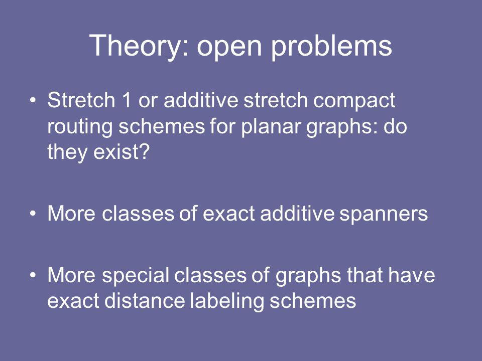 Theory: open problems Stretch 1 or additive stretch compact routing schemes for planar graphs: do they exist.