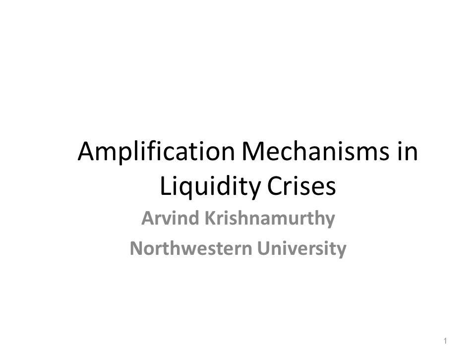 Amplification Mechanisms in Liquidity Crises Arvind Krishnamurthy Northwestern University 1