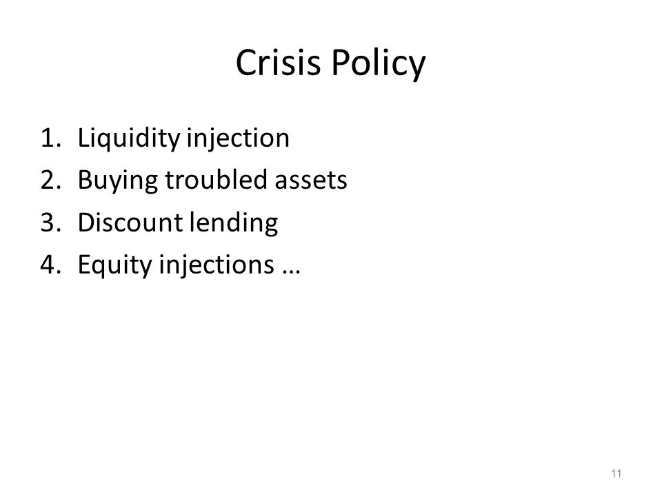 Crisis Policy 1.Liquidity injection 2.Buying troubled assets 3.Discount lending 4.Equity injections … 11