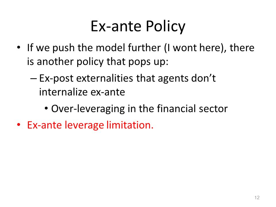 Ex-ante Policy If we push the model further (I wont here), there is another policy that pops up: – Ex-post externalities that agents don't internalize ex-ante Over-leveraging in the financial sector Ex-ante leverage limitation.