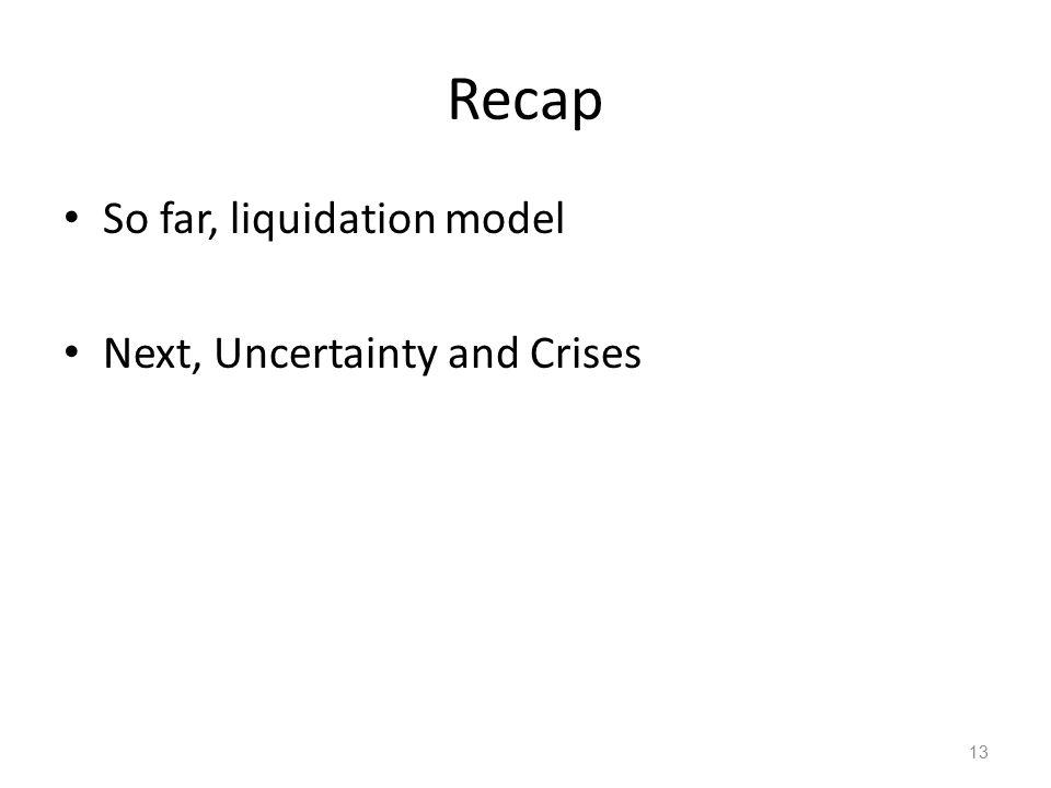 Recap So far, liquidation model Next, Uncertainty and Crises 13