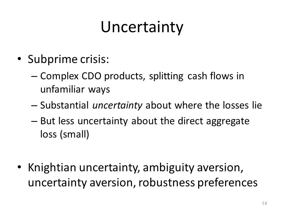 Uncertainty Subprime crisis: – Complex CDO products, splitting cash flows in unfamiliar ways – Substantial uncertainty about where the losses lie – But less uncertainty about the direct aggregate loss (small) Knightian uncertainty, ambiguity aversion, uncertainty aversion, robustness preferences 14